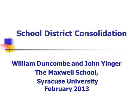 School District Consolidation William Duncombe and John Yinger The Maxwell School, Syracuse University February 2013.