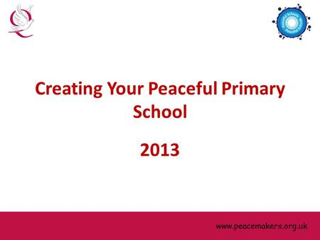 Www.peacemakers.org.uk Creating Your Peaceful Primary School 2013 www.peacemakers.org.uk.
