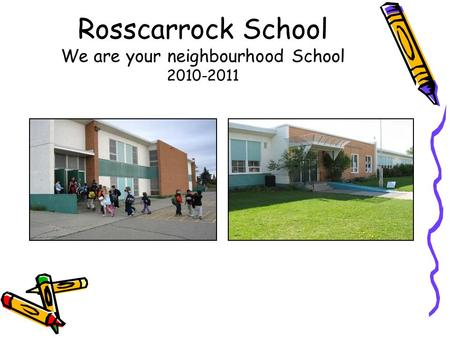 Rosscarrock School We are your neighbourhood School 2010-2011.
