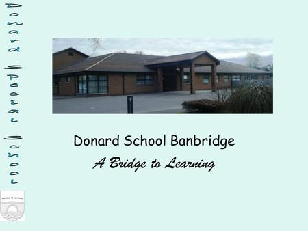 Donard School Banbridge A Bridge to Learning. Context Donard caters for 59 pupils aged 3-19 years with SLD/PMLD There are currently 8 teachers and 17.