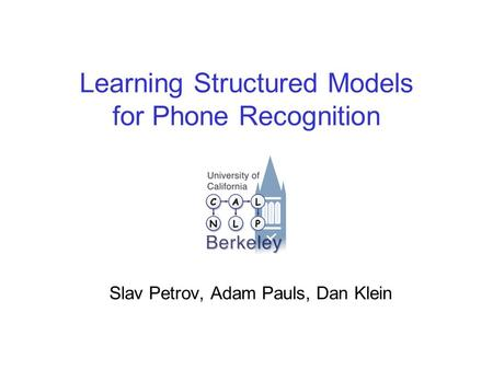 Learning Structured Models for Phone Recognition Slav Petrov, Adam Pauls, Dan Klein.