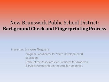 New Brunswick Public School District: Background Check and Fingerprinting Process Presenter: Enrique Noguera Program Coordinator for Youth Development.