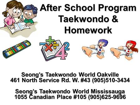 After School Program Taekwondo & Homework Seong's Taekwondo World Oakville 461 North Service Rd. W. #43 (905)510-3434 Seong's Taekwondo World Mississauga.