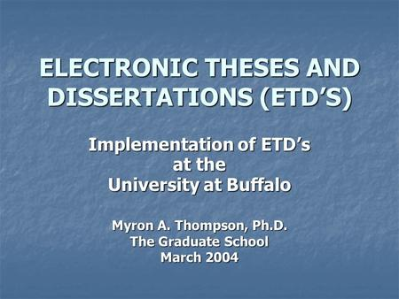 ELECTRONIC THESES AND DISSERTATIONS (ETD'S) Implementation of ETD's at the University at Buffalo Myron A. Thompson, Ph.D. The Graduate School March 2004.
