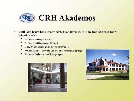 CRH Akademos CRH Akademos has already existed for 10 years. It is the leading organ for 5 schools, such as: Paderewski High School Paderewski Grammar School.