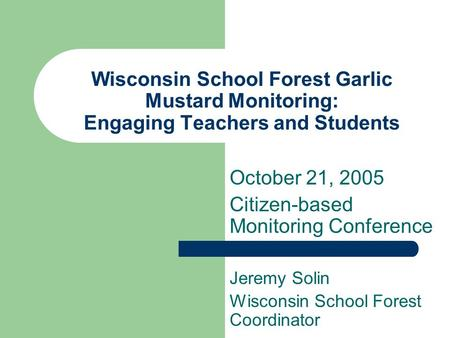 Wisconsin School Forest Garlic Mustard Monitoring: Engaging Teachers and Students Jeremy Solin Wisconsin School Forest Coordinator October 21, 2005 Citizen-based.