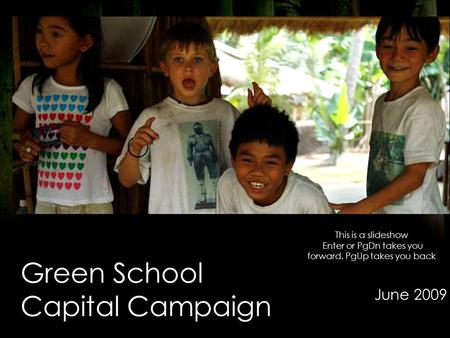 Green School Capital Campaign June 2009 This is a slideshow Enter or PgDn takes you forward, PgUp takes you back.