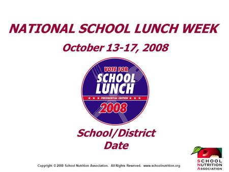 Copyright © 2008 School Nutrition Association. All Rights Reserved. www.schoolnutrition.org NATIONAL SCHOOL LUNCH WEEK October 13-17, 2008 School/District.