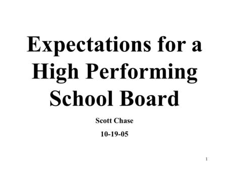 1 Expectations for a High Performing School Board Scott Chase 10-19-05.