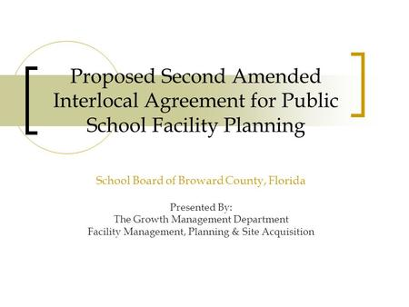 Proposed Second Amended Interlocal Agreement for Public School Facility Planning School Board of Broward County, Florida Presented By: The Growth Management.