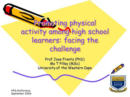 HPS Conference September 2006 Promoting physical activity among high school learners: facing the challenge Prof Jose Frantz (PhD) Ms T Pillay (MSc) University.