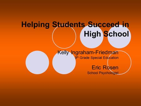 Helping Students Succeed in High School Kelly Ingraham-Friedman 9 th Grade Special Education Eric Rosen School Psychologist.