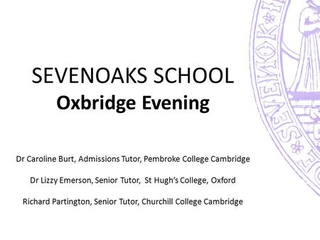 SEVENOAKS SCHOOL Oxbridge Evening Dr Caroline Burt, Admissions Tutor, Pembroke College Cambridge Dr Lizzy Emerson, Senior Tutor, St Hugh's College,