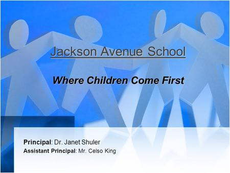 Jackson Avenue School Where Children Come First Principal: Dr. Janet Shuler Assistant Principal: Mr. Celso King.