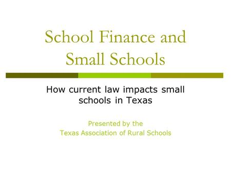 School Finance and Small Schools How current law impacts small schools in Texas Presented by the Texas Association of Rural Schools.