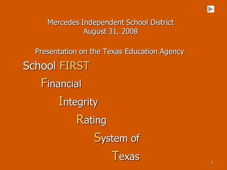 1 Mercedes Independent School District August 31, 2008 Presentation on the Texas Education Agency School FIRST F inancial F inancial I ntegrity I ntegrity.