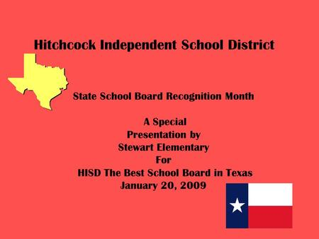 Hitchcock Independent School District State School Board Recognition Month A Special Presentation by Stewart Elementary For HISD The Best School Board.