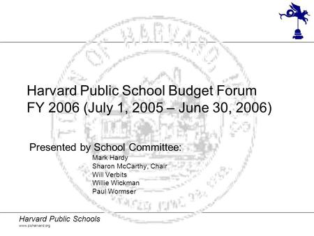 Harvard Public Schools www.psharvard.org Harvard Public School Budget Forum FY 2006 (July 1, 2005 – June 30, 2006) Presented by School Committee: Mark.