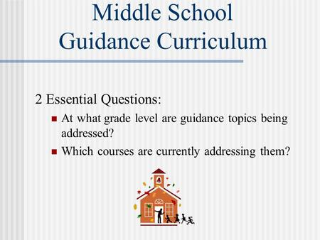 Middle School Guidance Curriculum 2 Essential Questions: At what grade level are guidance topics being addressed? Which courses are currently addressing.