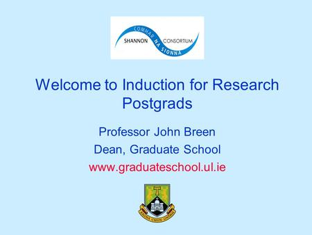 Welcome to Induction for Research Postgrads Professor John Breen Dean, Graduate School www.graduateschool.ul.ie.