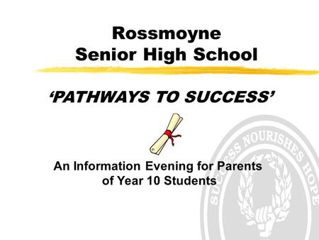 Rossmoyne Senior High School 'PATHWAYS TO SUCCESS' An Information Evening for Parents of Year 10 Students.