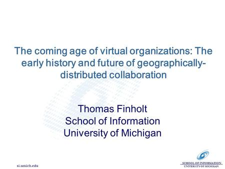 SCHOOL OF INFORMATION UNIVERSITY OF MICHIGAN si.umich.edu The coming age of virtual organizations: The early history and future of geographically- distributed.