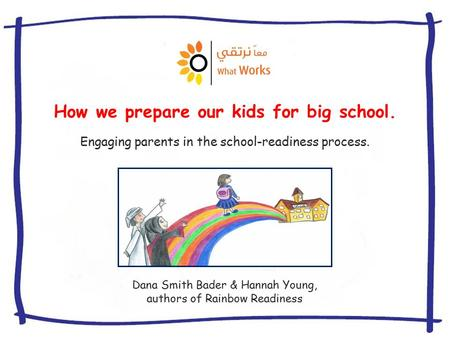 How we prepare our kids for big school. Dana Smith Bader & Hannah Young, authors of Rainbow Readiness Engaging parents in the school-readiness process.