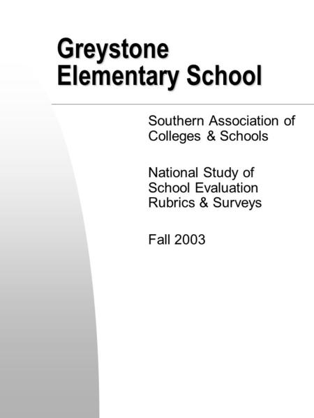 Greystone Elementary School Southern Association of Colleges & Schools National Study of School Evaluation Rubrics & Surveys Fall 2003.