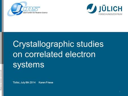 Mitglied der Helmholtz-Gemeinschaft Crystallographic studies on correlated electron systems Tbilisi, July 8th 2014 Karen Friese 1.