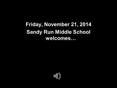 Friday, November 21, 2014 Sandy Run Middle School welcomes…