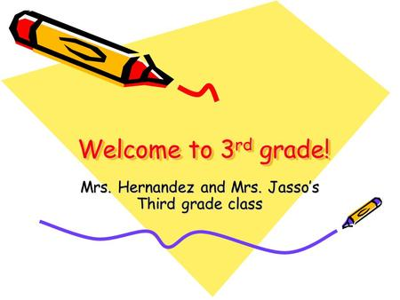 Welcome to 3 rd grade! Welcome to 3 rd grade! Mrs. Hernandez and Mrs. Jasso's Third grade class.