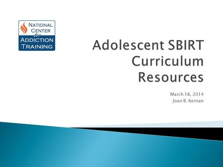 March 18, 2014 Joan B. Kernan. SBIRT Curriculum Available Online  National Institute on Drug Abuse (NIDA) & Drexel University College of Medicine: annotated.