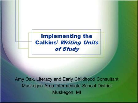 Implementing the Calkins' Writing Units of Study Amy Oak, Literacy and Early Childhood Consultant Muskegon Area Intermediate School District Muskegon,