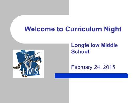 Longfellow Middle School February 24, 2015 Welcome to Curriculum Night.