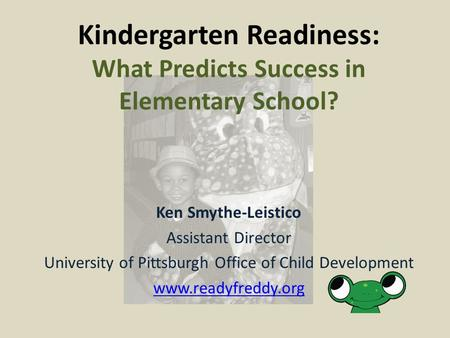 Ken Smythe-Leistico Assistant Director University of Pittsburgh Office of Child Development www.readyfreddy.org Kindergarten Readiness: What Predicts Success.