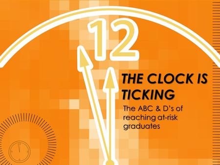 THE CLOCK IS TICKING The ABC & D's of reaching at-risk graduates.