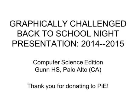 GRAPHICALLY CHALLENGED BACK TO SCHOOL NIGHT PRESENTATION: 2014--2015 Computer Science Edition Gunn HS, Palo Alto (CA) Thank you for donating to PiE!