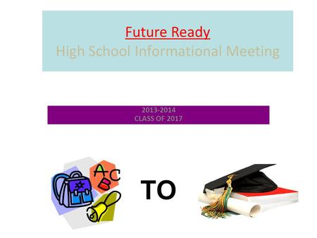 Future Ready High School Informational Meeting 2013-2014 CLASS OF 2017 TO.