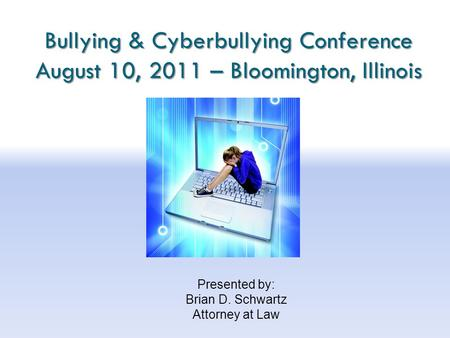 Bullying & Cyberbullying Conference August 10, 2011 – Bloomington, Illinois Presented by: Brian D. Schwartz Attorney at Law.