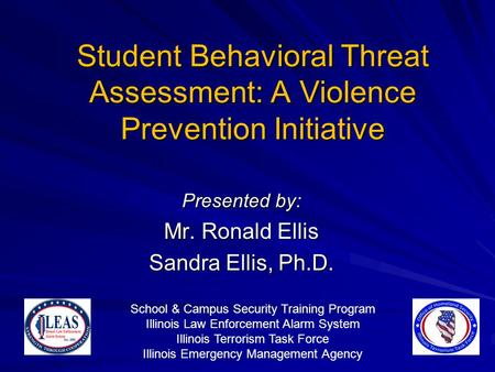 Student Behavioral Threat Assessment: A Violence Prevention Initiative Presented by: Mr. Ronald Ellis Sandra Ellis, Ph.D. School & Campus Security Training.