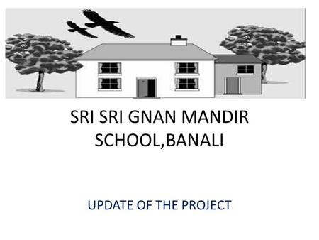 SRI SRI GNAN MANDIR SCHOOL,BANALI UPDATE OF THE PROJECT.