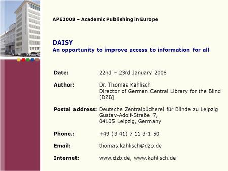 DAISY An opportunity to improve access to information for all APE2008 – Academic Publishing in Europe Date:22nd – 23rd January 2008 Author:Dr. Thomas.