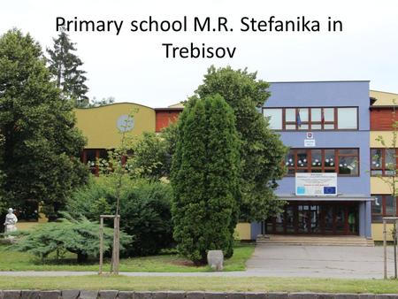 Primary school M.R. Stefanika in Trebisov. Primary school « is situated in the centre of the town Trebisov « has got two grades – 1st grade – 1 -4 class.