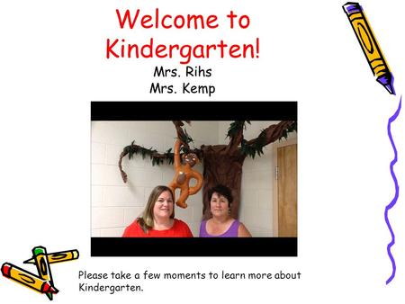 Welcome to Kindergarten! Mrs. Rihs Mrs. Kemp