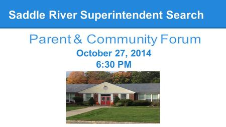 Saddle River Superintendent Search October 27, 2014 6:30 PM.