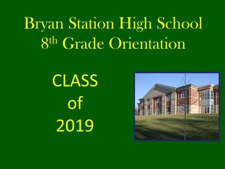 Bryan Station High School 8 th Grade Orientation CLASS of 2019.