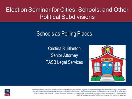 © 2014 Texas Association of School Boards, Inc. All rights reserved. Schools as Polling Places Cristina R. Blanton Senior Attorney TASB Legal Services.