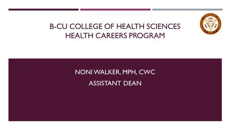 B-CU COLLEGE OF HEALTH SCIENCES HEALTH CAREERS PROGRAM NONI WALKER, MPH, CWC ASSISTANT DEAN.