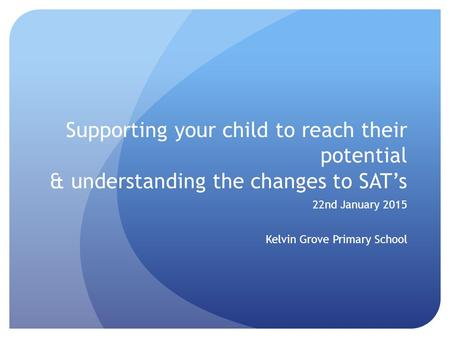 Supporting your child to reach their potential & understanding the changes to SAT's 22nd January 2015 Kelvin Grove Primary School.