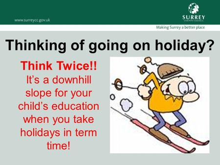 Think Twice!! It's a downhill slope for your child's education when you take holidays in term time! Thinking of going on holiday?